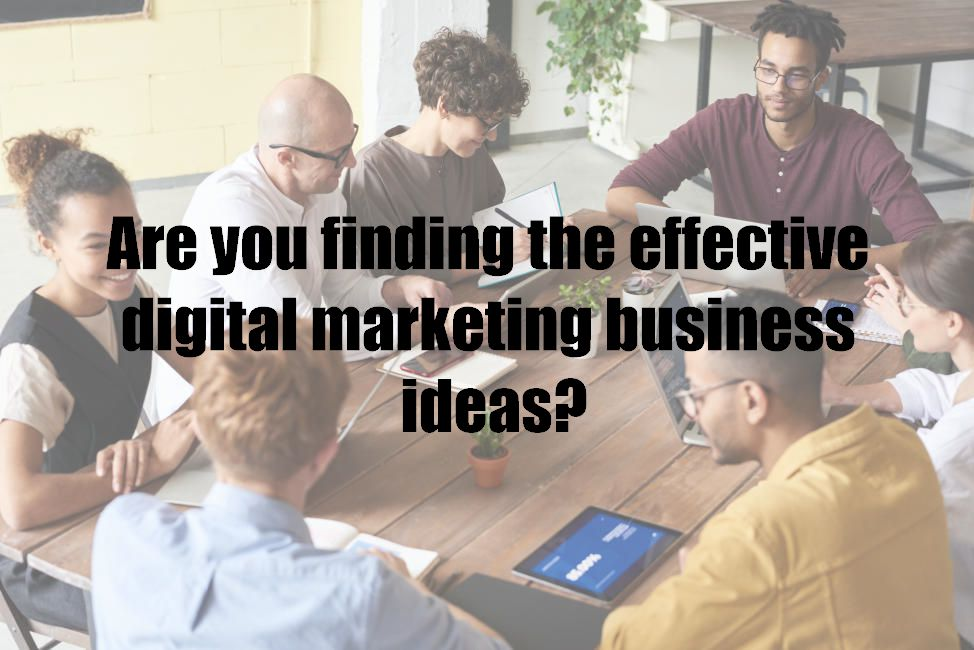 Are you finding the effective digital marketing business ideas?